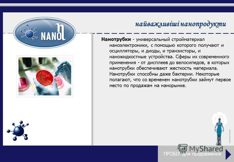 найважливіші нанопродукты Нанотрубки - универсальный стройматериал наноэлектроники, с помощью которого получают и осцилляторы, и диоды, и транзисторы, и наножидкостные устройства. Сферы их современного применения - от дисплеев до велосипедов, в котор