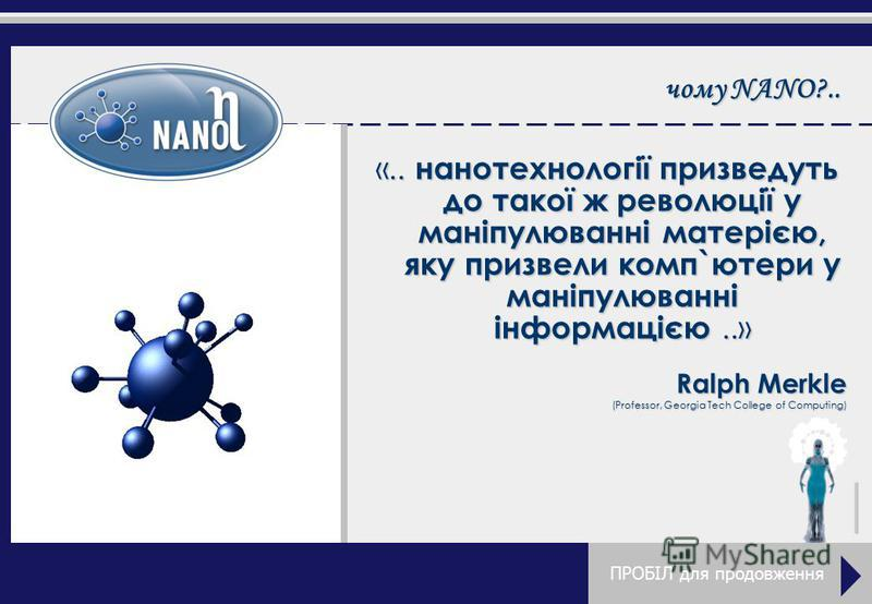 чему NANO?.. «.. нанотехнології призведуть до такої ж революції у маніпулюванні матерією, яку призвали комп`ютери у маніпулюванні інформацією.....» Ralph Merkle (Professor, Georgia Tech College of Computing) ПРОБІЛ для продовження