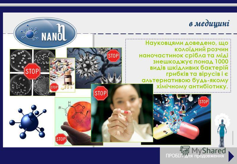 в медицині Науковцями доведено, до колоїдний розчин наночастинок срібла та міді знешкоджує понад 1000 видів шкідливих бактерій грибків та вірусів і є альтернативою будь-якому хімічному антибіотику. ПРОБІЛ для продовження