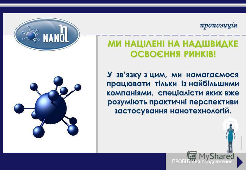 пропозиція МИ НАЦІЛЕНІ НА НАДШВИДКЕ ОСВОЄННЯ РИНКІВ! У звязку з цим, ми намагаємося працювати тільки із найбільшими компаніями, спеціалісти яких вже розуміють практичні перспективи застосування нанотехнологій.