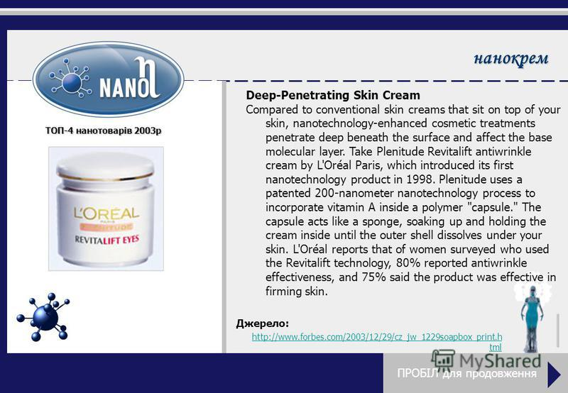 нанокрем Deep-Penetrating Skin Cream Compared to conventional skin creams that sit on top of your skin, nanotechnology-enhanced cosmetic treatments penetrate deep beneath the surface and affect the base molecular layer. Take Plenitude Revitalift anti