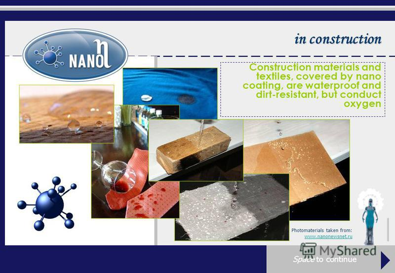 in construction Construction materials and textiles, covered by nano coating, are waterproof and dirt-resistant, but conduct oxygen Photomaterials taken from: www.nanonewsnet.ru Space to continue