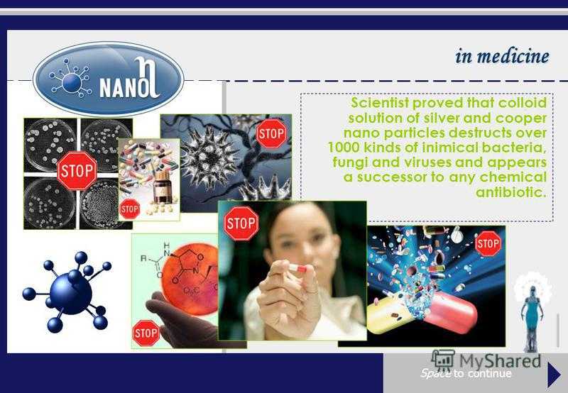 in medicine Scientist proved that colloid solution of silver and cooper nano particles destructs over 1000 kinds of inimical bacteria, fungi and viruses and appears a successor to any chemical antibiotic. Space to continue