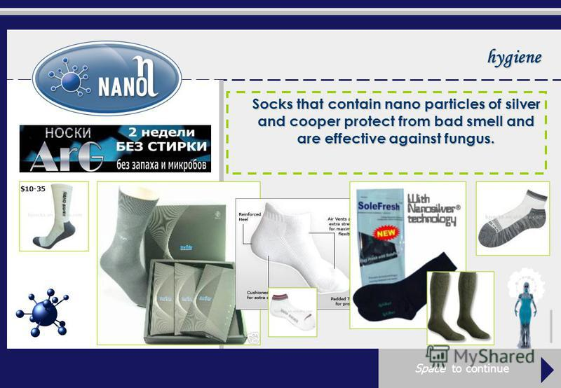 hygiene Socks that contain nano particles of silver and cooper protect from bad smell and are effective against fungus. $10-35 Space to continue
