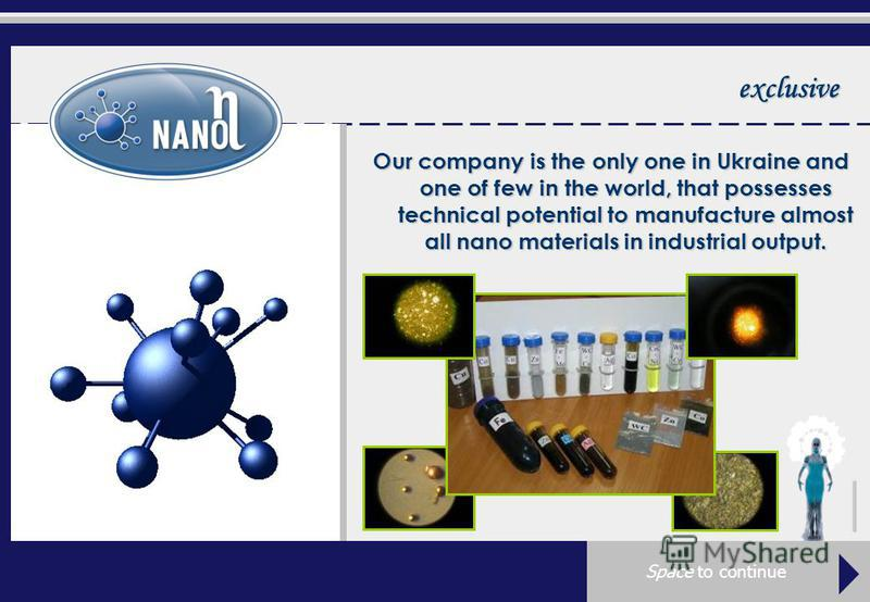 exclusive Our company is the only one in Ukraine and one of few in the world, that possesses technical potential to manufacture almost all nano materials in industrial output.
