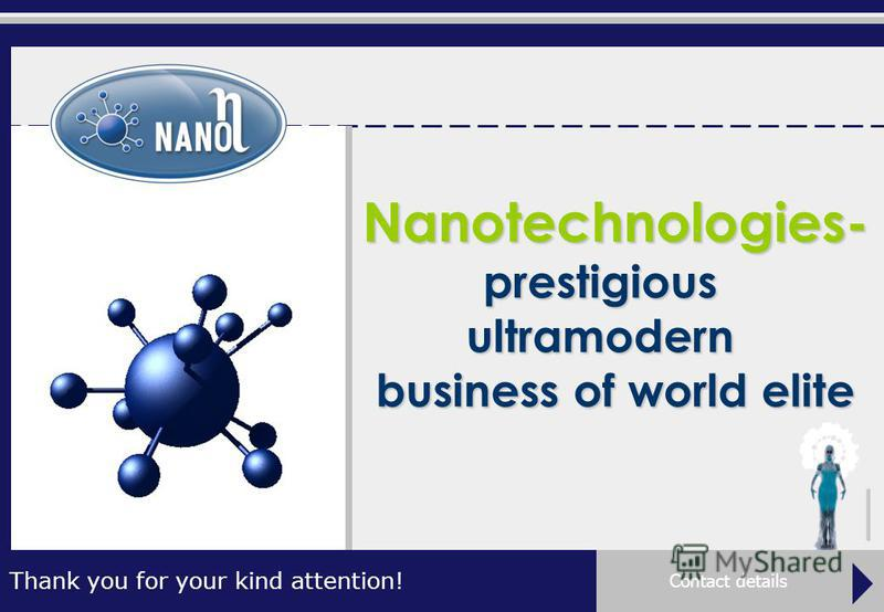 Nanotechnologies- prestigious ultramodern business of world elite Contact details Thank you for your kind attention!