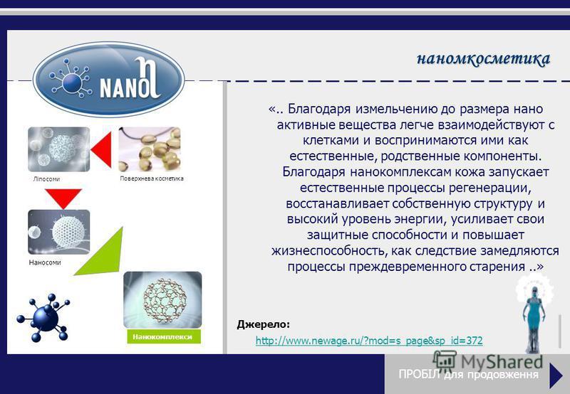 наномкосметика «.. Благодаря измельчению до размера нано активные вещества легче взаимодействуют с клетками и воспринимаются ими как естественные, родственные компоненты. Благодаря нано комплексам кожа запускает естественные процессы регенерации, вос