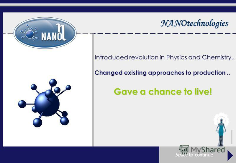 NANOtechnologies Introduced revolution in Physics and Chemistry.. Changed existing approaches to production.. Gave a chance to live!