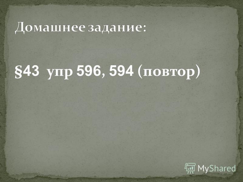 § 43 упр 596, 594 (повтор)
