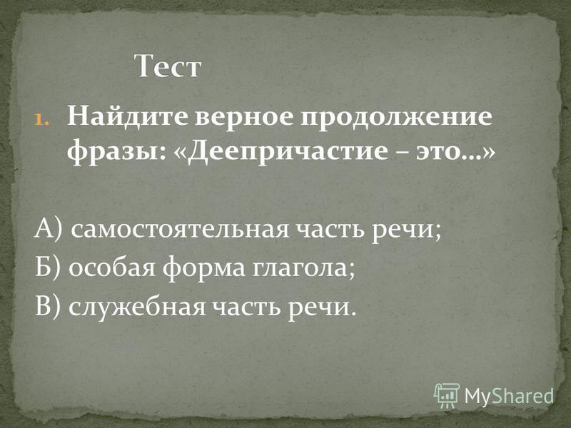 1. Найдите верное продолжение фразы: «Деепричастие – это…» А) самостоятельная часть речи; Б) особая форма глагола; В) служебная часть речи.