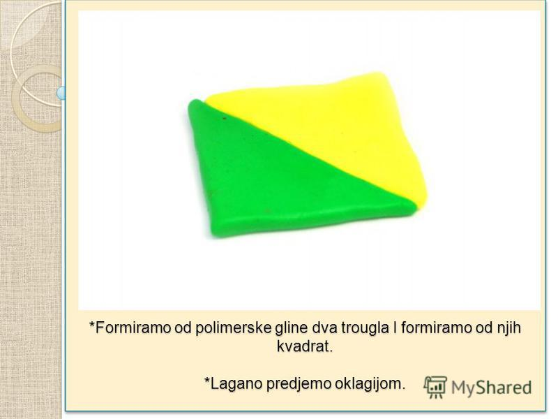 *Formiramo od polimerske gline dva trougla I formiramo od njih kvadrat. *Lagano predjemo oklagijom.