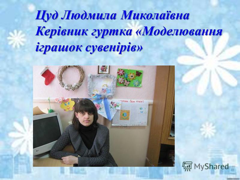 Цуд Людмила Миколаївна Керівник гуртка «Моделювання іграшок сувенірів»