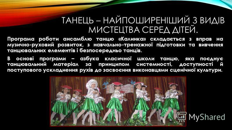 ТАНЕЦЬ – НАЙПОШИРЕНІШИЙ З ВИДІВ МИСТЕЦТВА СЕРЕД ДІТЕЙ. Програма роботи ансамблю танцю «Калинка» складається з вправ на музично-руховий розвиток, з навчально-тренажної підготовки та вивчення танцювальних елементів і безпосередньо танців. В основі прог