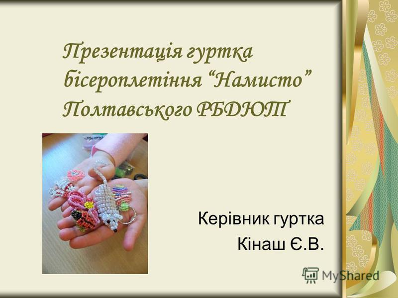 Презентація гуртка бісероплетіння Намисто Полтавського РБДЮТ Керівник гуртка Кінаш Є.В.