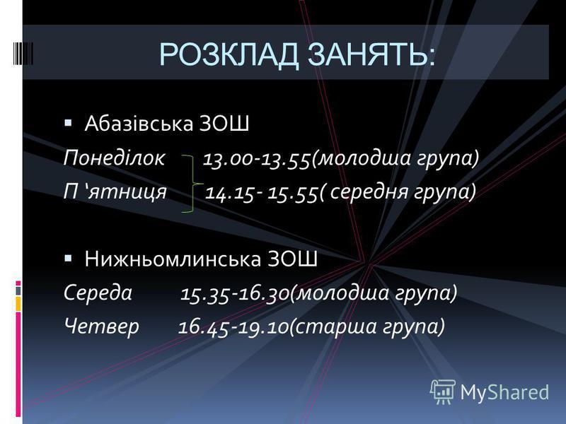 РОЗКЛАД ЗАНЯТЬ: Абазівська ЗОШ Понеділок 13.00-13.55(молодша група) П ятниця 14.15- 15.55( середня група) Нижньомлинська ЗОШ Середа 15.35-16.30(молодша група) Четвер 16.45-19.10(старша група)