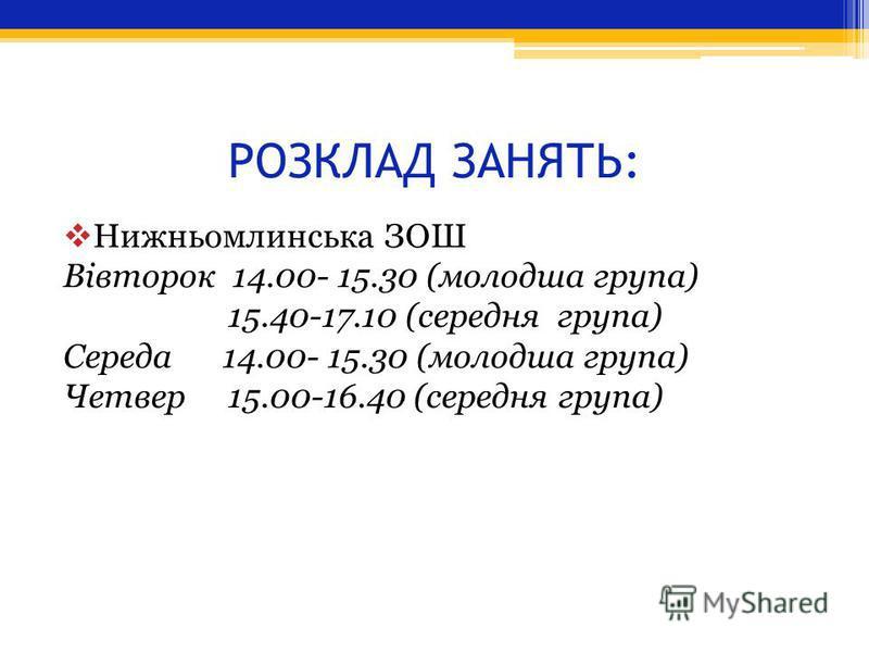 РОЗКЛАД ЗАНЯТЬ: Нижньомлинська ЗОШ Вівторок 14.00- 15.30 (молодша група) 15.40-17.10 (середня група) Середа 14.00- 15.30 (молодша група) Четвер 15.00-16.40 (середня група)