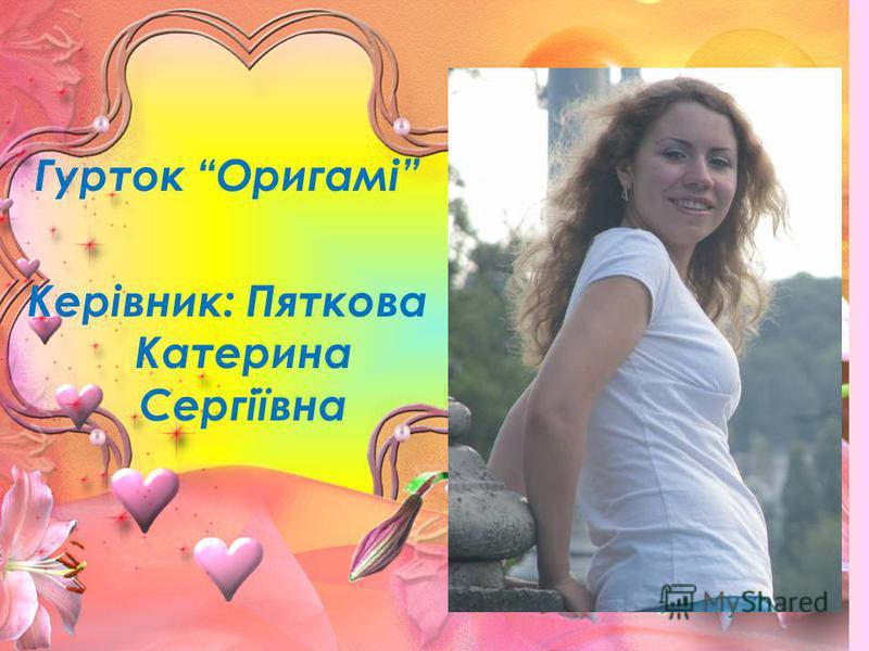 Гурток Оригамі Керівник: Пяткова Катерина Сергіївна