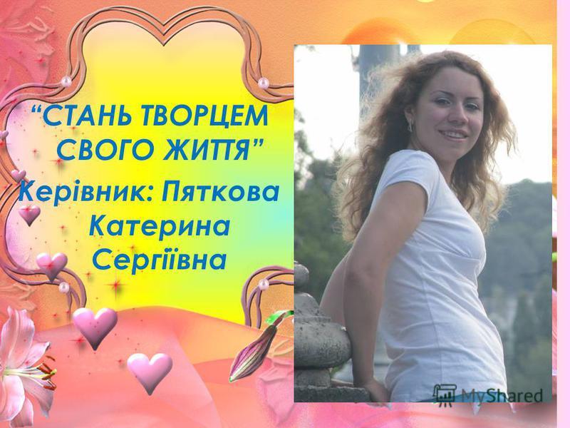 СТАНЬ ТВОРЦЕМ СВОГО ЖИТТЯ Керівник: Пяткова Катерина Сергіївна
