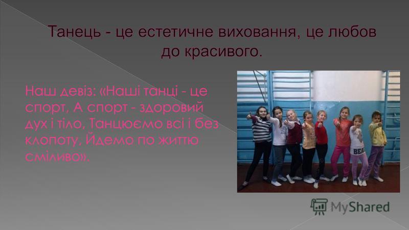 Наш девіз: «Наші танці - це спорт, А спорт - здоровий дух і тіло, Танцюємо всі і без клопоту, Йдемо по життю сміливо».