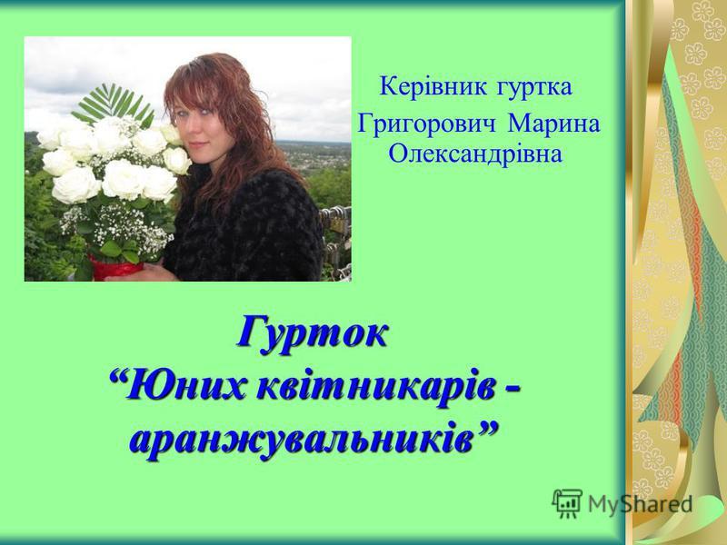 Гурток Юних квітникарів - аранжувальників Керівник гуртка Григорович Марина Олександрівна