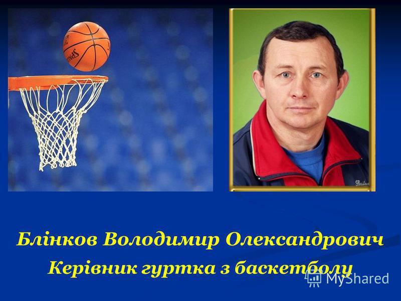 Блінков Володимир Олександрович Керівник гуртка з баскетболу