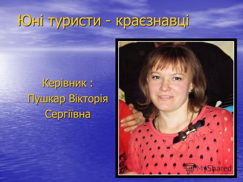 Юні туристи - краєзнавці Керівник : Пушкар Вікторія Сергіївна