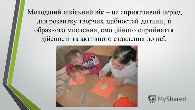 Молодший шкільний вік – це сприятливий період для розвитку творчих здібностей дитини, її образного мислення, емоційного сприйняття дійсності та активного ставлення до неї.