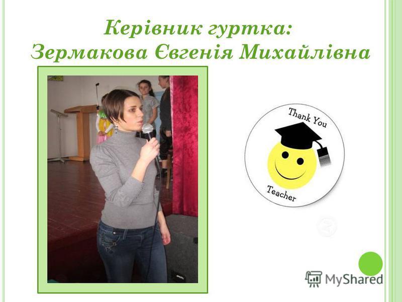 Керівник гуртка: Зермакова Євгенія Михайлівна