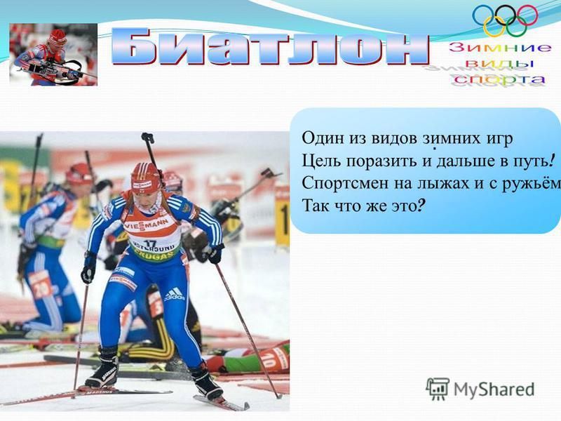 Один из видов зимних игр Цель поразить и дальше в путь ! Спортсмен на лыжах и с ружьём Так что же это ?.