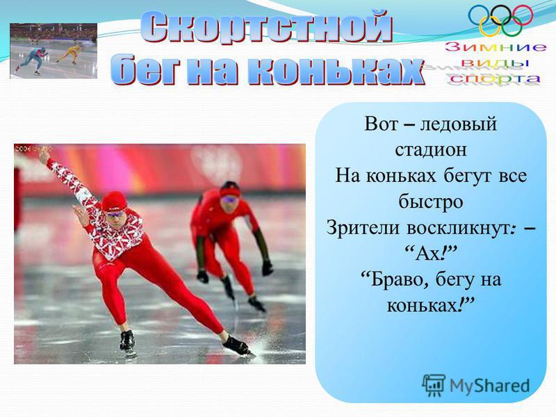 Вот – ледовый стадион На коньках бегут все быстро Зрители воскликнут : – Ах ! Браво, бегу на коньках !
