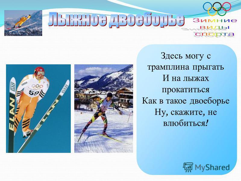 Здесь могу с трамплина прыгать И на лыжах прокатиться Как в такое двоеборье Ну, скажите, не влюбиться !