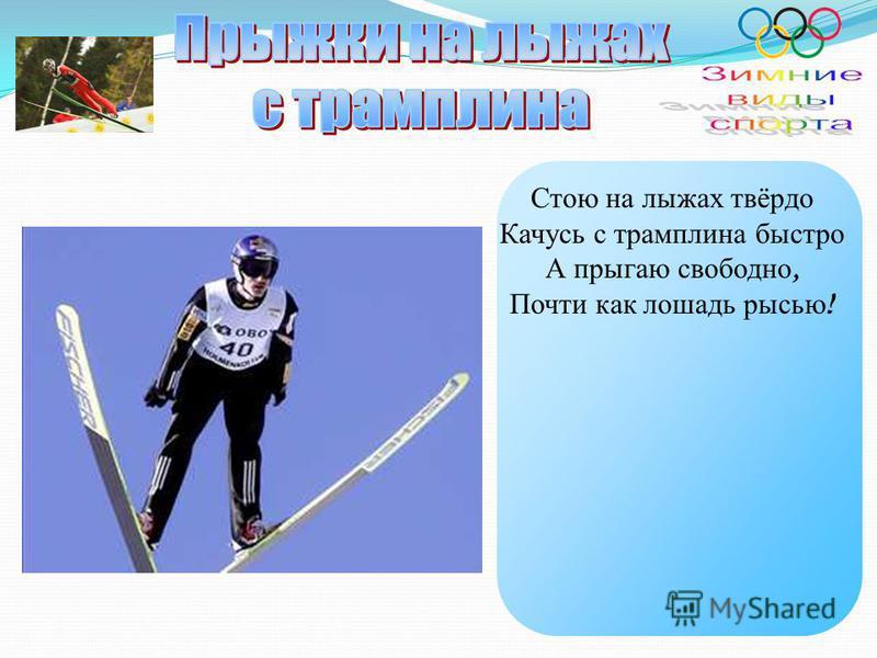Стою на лыжах твёрдо Качусь с трамплина быстро А прыгаю свободно, Почти как лошадь рысью !