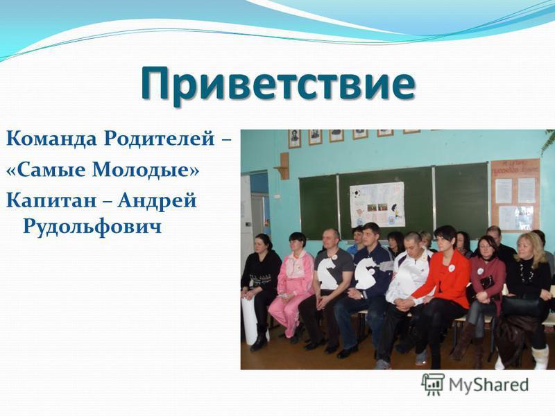 Приветствие Команда Родителей – «Самые Молодые» Капитан – Андрей Рудольфович