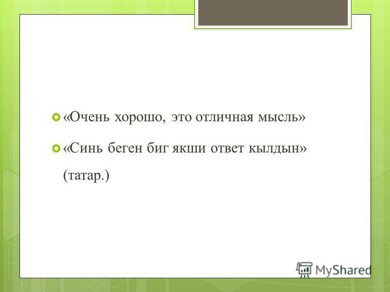 «Очень хорошо, это отличная мысль» «Синь бегин биг якши ответ кылдын» (татар.)
