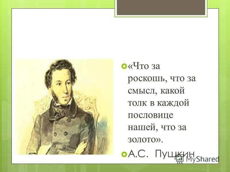 «Что за роскошь, что за смысл, какой толк в каждой пословице нашей, что за золото». А.С. Пушкин