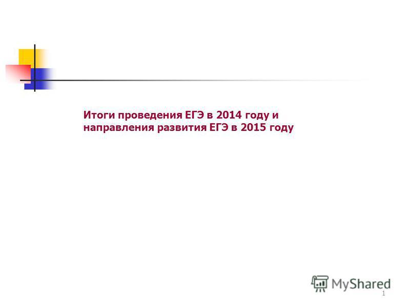 Итоги проведения ЕГЭ в 2014 году и направления развития ЕГЭ в 2015 году 1
