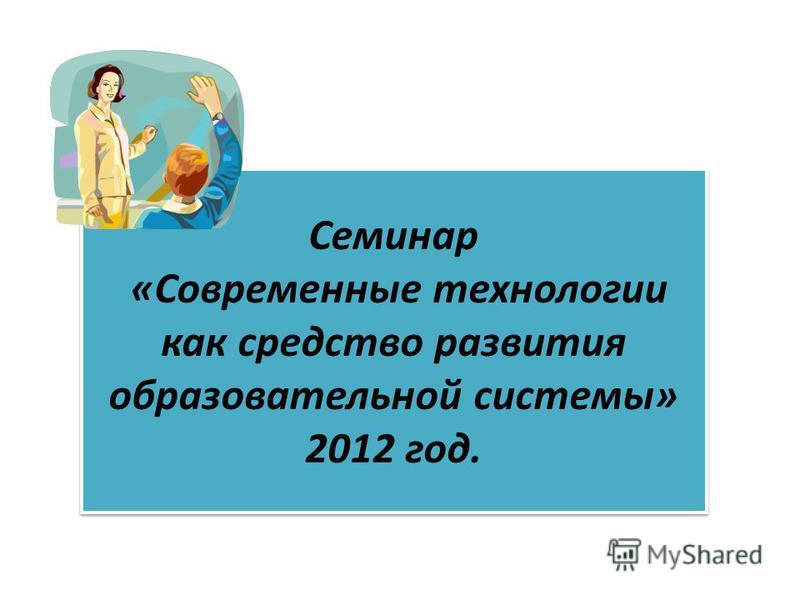 Семинар «Современные технологии как средство развития образовательной системы» 2012 год.
