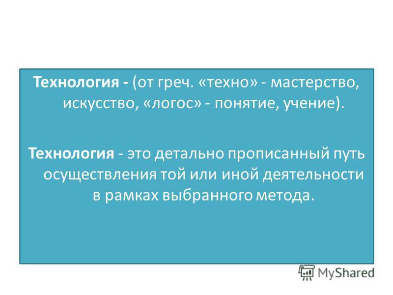 Технология - (от греч. «техно» - мастерство, искусство, «логос» - понятие, учение). Технология - это детально прописанный путь осуществления той или иной деятельности в рамках выбранного метода.