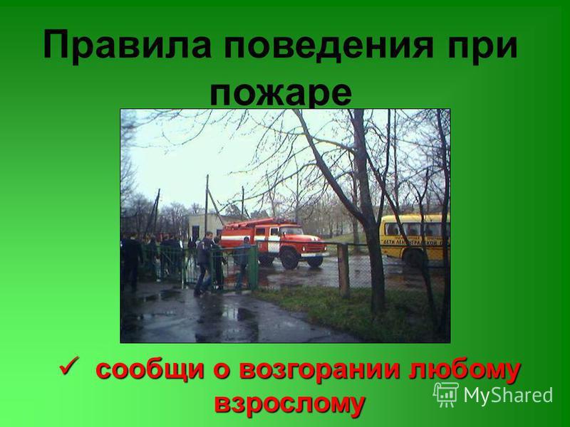 Правила поведения при пожаре сообщи о возгорании любому взрослому сообщи о возгорании любому взрослому
