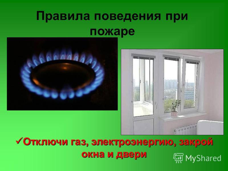 Правила поведения при пожаре Отключи газ, электроэнергию, закрой окна и двери Отключи газ, электроэнергию, закрой окна и двери
