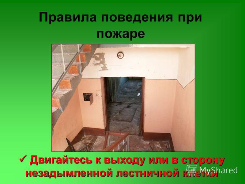 Правила поведения при пожаре Двигайтесь к выходу или в сторону незадымленной лестничной клетки Двигайтесь к выходу или в сторону незадымленной лестничной клетки