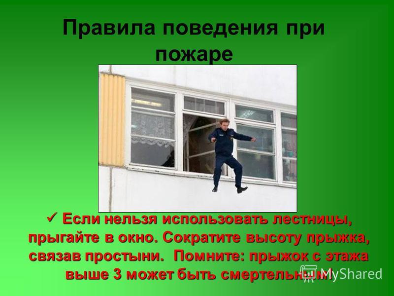 Правила поведения при пожаре Если нельзя использовать лестницы, прыгайте в окно. Сократите высоту прыжка, связав простыни. Помните: прыжок с этажа выше 3 может быть смертельным! Если нельзя использовать лестницы, прыгайте в окно. Сократите высоту пры