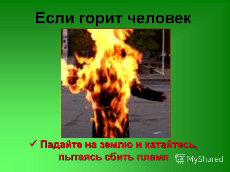 Если горит человек Падайте на землю и катайтесь, пытаясь сбить пламя Падайте на землю и катайтесь, пытаясь сбить пламя