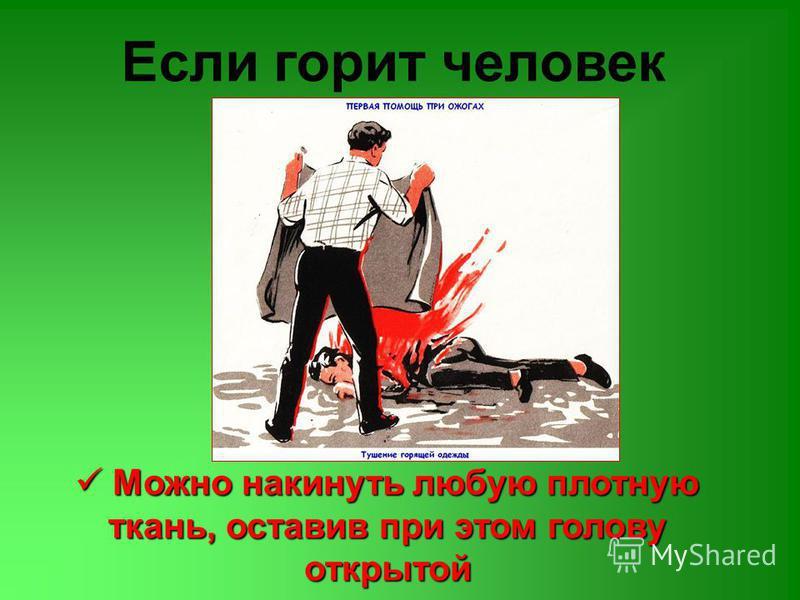 Если горит человек Можно накинуть любую плотную ткань, оставив при этом голову открытой Можно накинуть любую плотную ткань, оставив при этом голову открытой