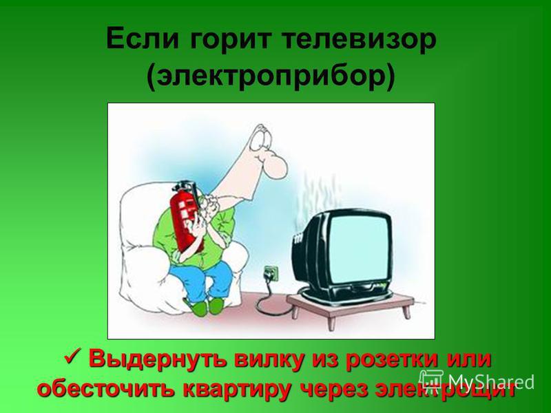 Если горит телевизор (электроприбор) Выдернуть вилку из розетки или обесточить квартиру через электрощит Выдернуть вилку из розетки или обесточить квартиру через электрощит