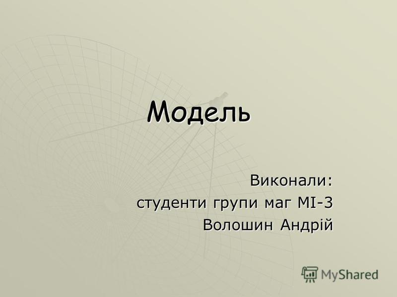 Модель Виконали: студенти групи маг МІ-3 Волошин Андрій