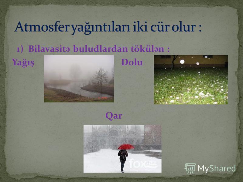1) Bilavasit ə buludlardan tökül ə n : Yağış Dolu Qar