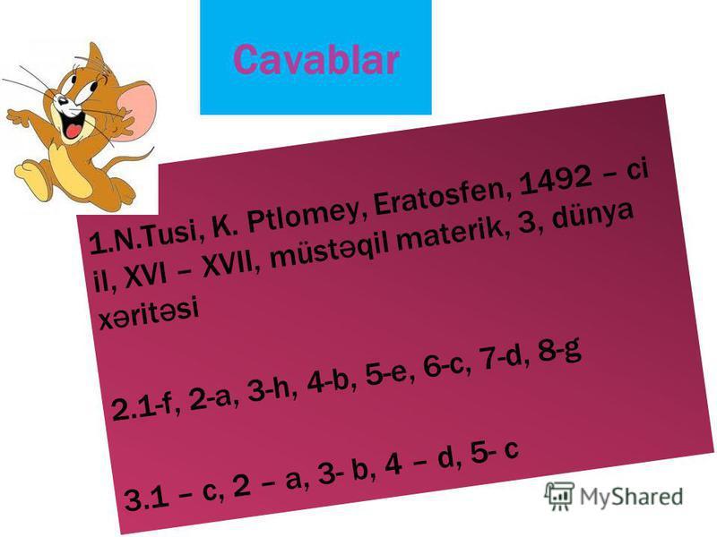 Cavablar 1.N.Tusi, K. Ptlomey, Eratosfen, 1492 – ci il, XVI – XVII, müst ə qil materik, 3, dünya x ə rit ə si 2.1-f, 2-a, 3-h, 4-b, 5-e, 6-c, 7-d, 8-g 3.1 – c, 2 – a, 3- b, 4 – d, 5- c
