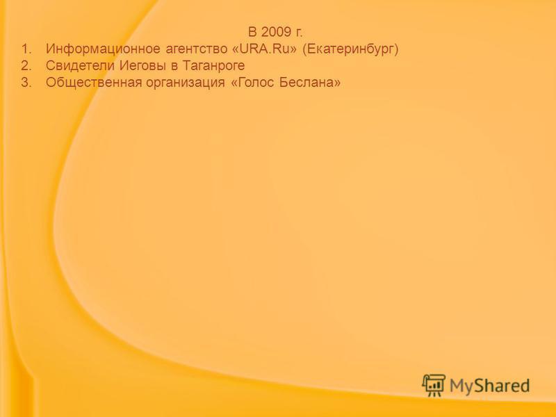 В 2009 г. 1. Информационное агентство «URA.Ru» (Екатеринбург) 2. Свидетели Иеговы в Таганроге 3. Общественная организация «Голос Беслана»