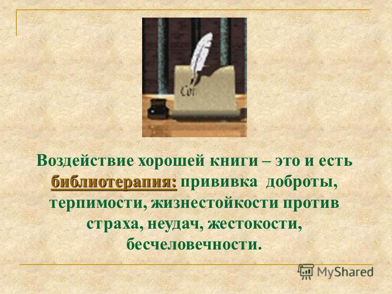 Воздействие хорошей книги – это и есть библиотерапия: прививка доброты, терпимости, жизнестойкости против страха, неудач, жестокости, бесчеловечности. Эффект оздоровительного воздействия литературных героев объясняется тем, что они несут в себе мощны